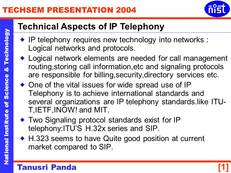 National Institute of Science & Technology TECHSEM PRESENTATION 2004 Tanusri Panda [1] IP telephony requires new technology into networks : Logical networks and protocols.