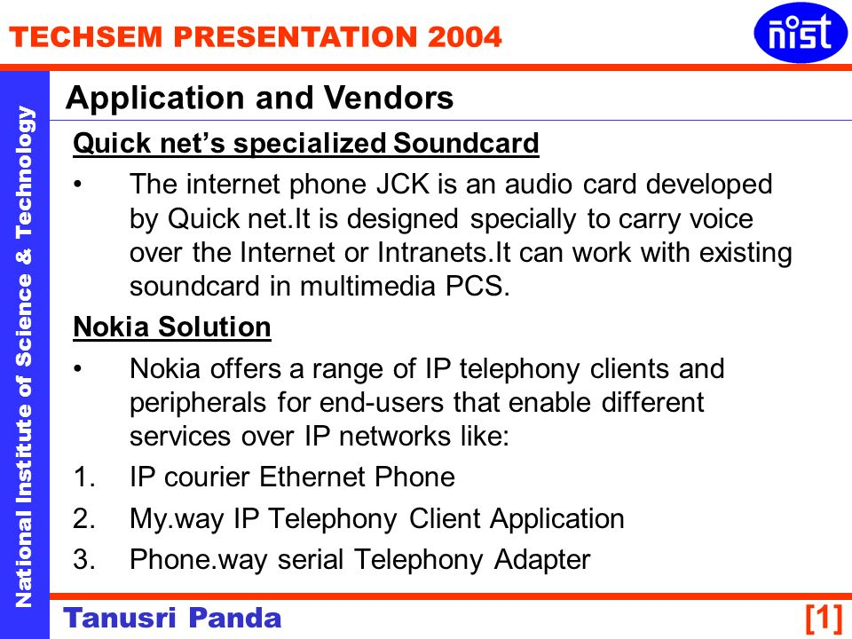 National Institute of Science & Technology TECHSEM PRESENTATION 2004 Tanusri Panda [1] Quick nets specialized Soundcard The internet phone JCK is an audio card developed by Quick net.It is designed specially to carry voice over the Internet or Intranets.It can work with existing soundcard in multimedia PCS.