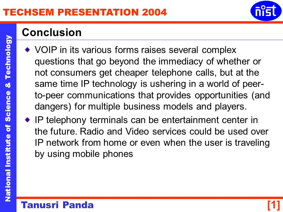 National Institute of Science & Technology TECHSEM PRESENTATION 2004 Tanusri Panda [1] VOIP in its various forms raises several complex questions that go beyond the immediacy of whether or not consumers get cheaper telephone calls, but at the same time IP technology is ushering in a world of peer- to-peer communications that provides opportunities (and dangers) for multiple business models and players.