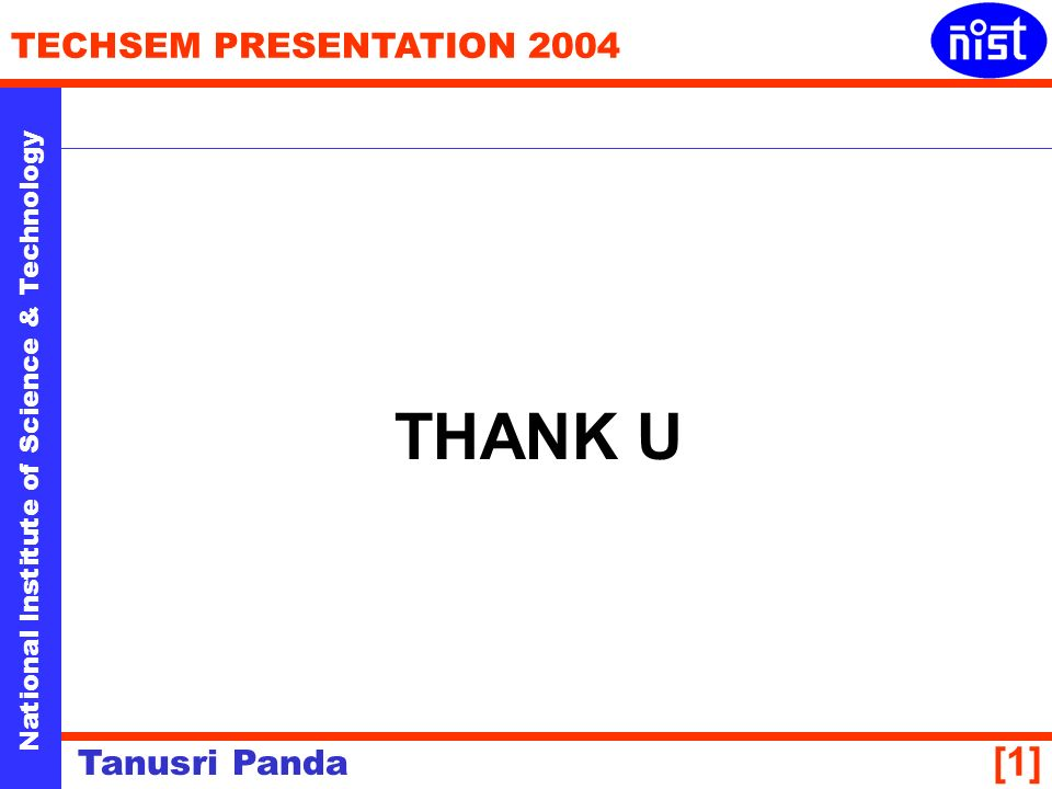 National Institute of Science & Technology TECHSEM PRESENTATION 2004 Tanusri Panda [1] THANK U
