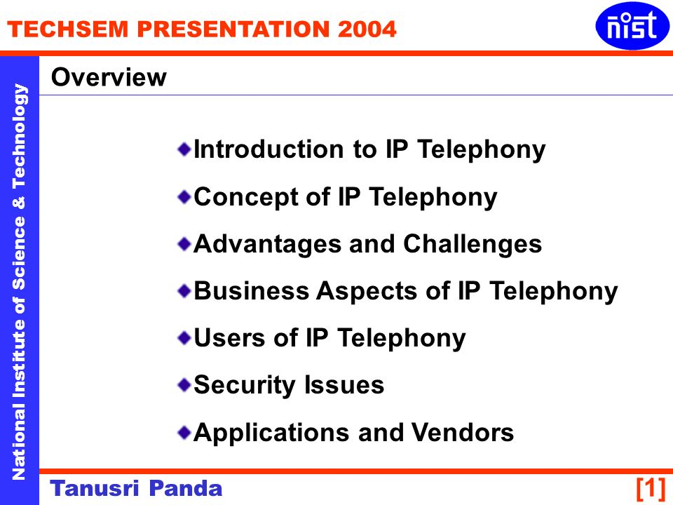 National Institute of Science & Technology TECHSEM PRESENTATION 2004 Tanusri Panda [1] Introduction to IP Telephony Concept of IP Telephony Advantages and Challenges Business Aspects of IP Telephony Users of IP Telephony Security Issues Applications and Vendors Overview