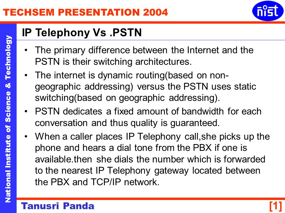 National Institute of Science & Technology TECHSEM PRESENTATION 2004 Tanusri Panda [1] The primary difference between the Internet and the PSTN is their switching architectures.