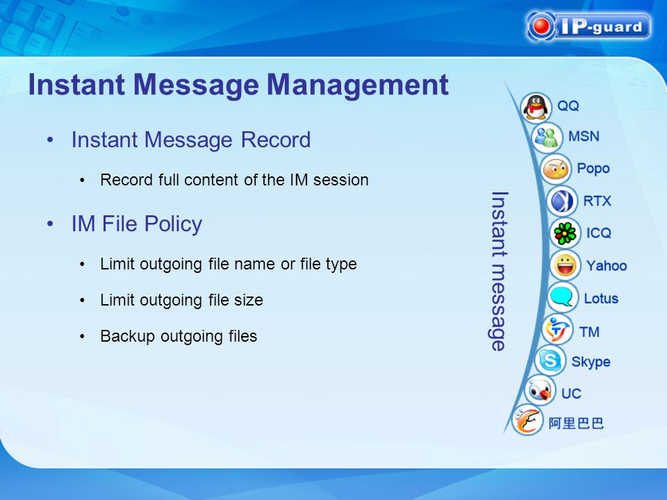 Instant Message Management Instant Message Record Record full content of the IM session IM File Policy Limit outgoing file name or file type Limit outgoing file size Backup outgoing files Instant message