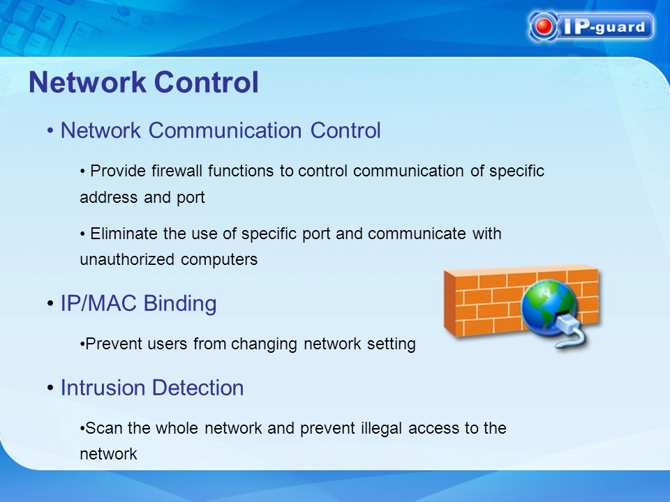 Network Control Network Communication Control Provide firewall functions to control communication of specific address and port Eliminate the use of specific port and communicate with unauthorized computers IP/MAC Binding Prevent users from changing network setting Intrusion Detection Scan the whole network and prevent illegal access to the network