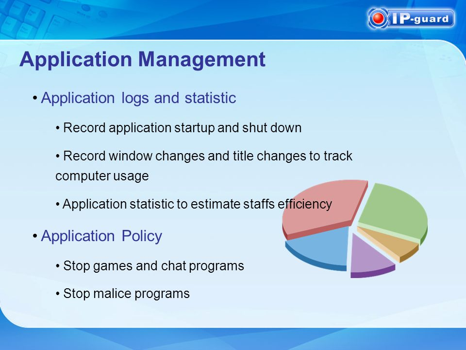 Application Management Application logs and statistic Record application startup and shut down Record window changes and title changes to track computer usage Application statistic to estimate staffs efficiency Application Policy Stop games and chat programs Stop malice programs