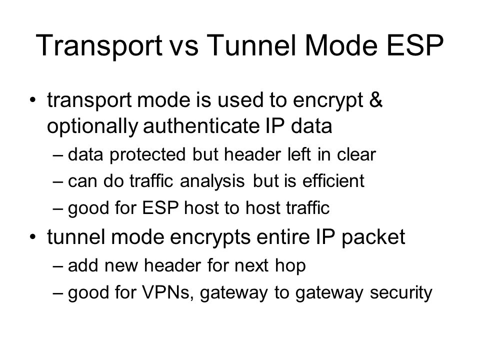 Transport vs Tunnel Mode ESP transport mode is used to encrypt & optionally authenticate IP data –data protected but header left in clear –can do traffic analysis but is efficient –good for ESP host to host traffic tunnel mode encrypts entire IP packet –add new header for next hop –good for VPNs, gateway to gateway security