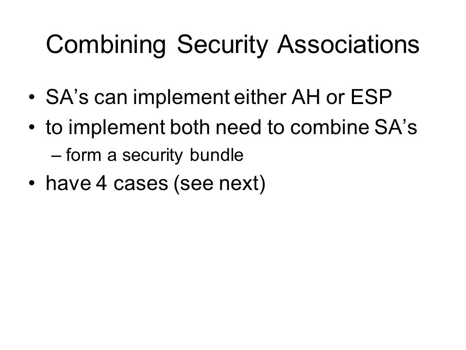 Combining Security Associations SAs can implement either AH or ESP to implement both need to combine SAs –form a security bundle have 4 cases (see next)