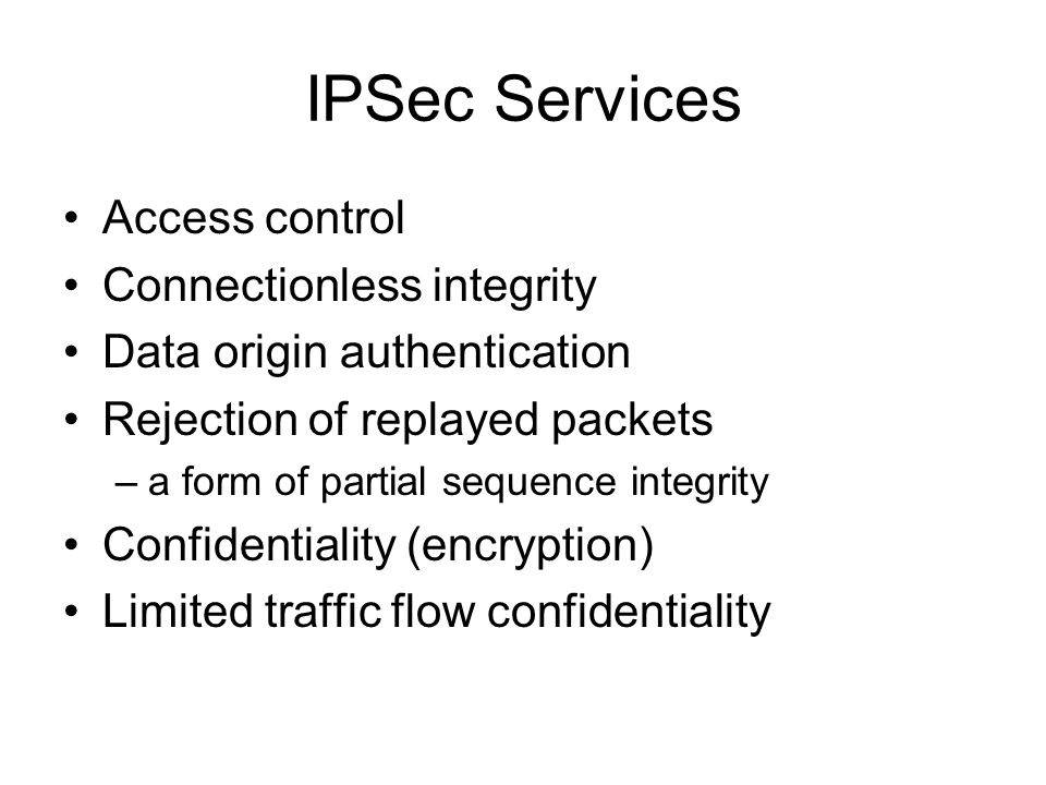 IPSec Services Access control Connectionless integrity Data origin authentication Rejection of replayed packets –a form of partial sequence integrity Confidentiality (encryption) Limited traffic flow confidentiality