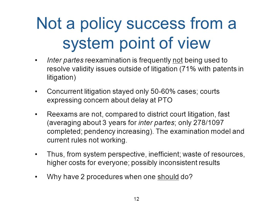 12 Not a policy success from a system point of view Inter partes reexamination is frequently not being used to resolve validity issues outside of litigation (71% with patents in litigation) Concurrent litigation stayed only 50-60% cases; courts expressing concern about delay at PTO Reexams are not, compared to district court litigation, fast (averaging about 3 years for inter partes; only 278/1097 completed; pendency increasing).