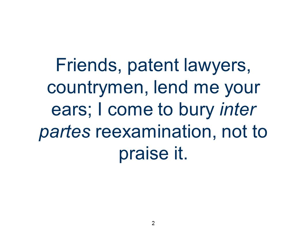 2 Friends, patent lawyers, countrymen, lend me your ears; I come to bury inter partes reexamination, not to praise it.