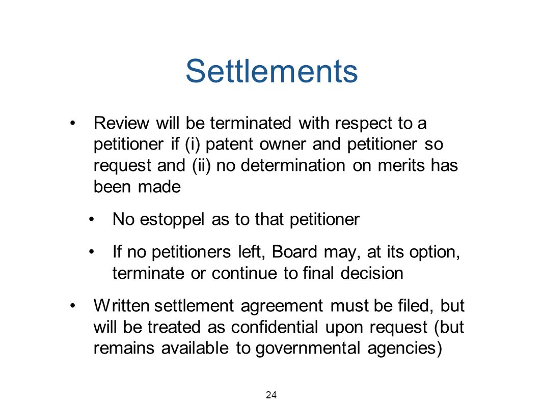24 Settlements Review will be terminated with respect to a petitioner if (i) patent owner and petitioner so request and (ii) no determination on merits has been made No estoppel as to that petitioner If no petitioners left, Board may, at its option, terminate or continue to final decision Written settlement agreement must be filed, but will be treated as confidential upon request (but remains available to governmental agencies)