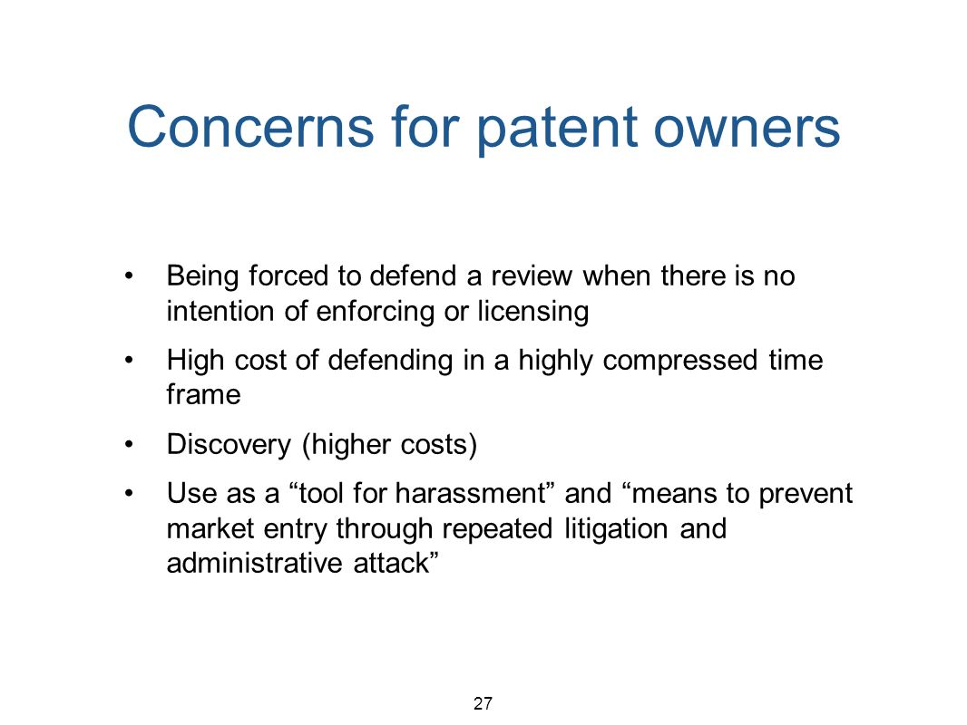 27 Concerns for patent owners Being forced to defend a review when there is no intention of enforcing or licensing High cost of defending in a highly compressed time frame Discovery (higher costs) Use as a tool for harassment and means to prevent market entry through repeated litigation and administrative attack