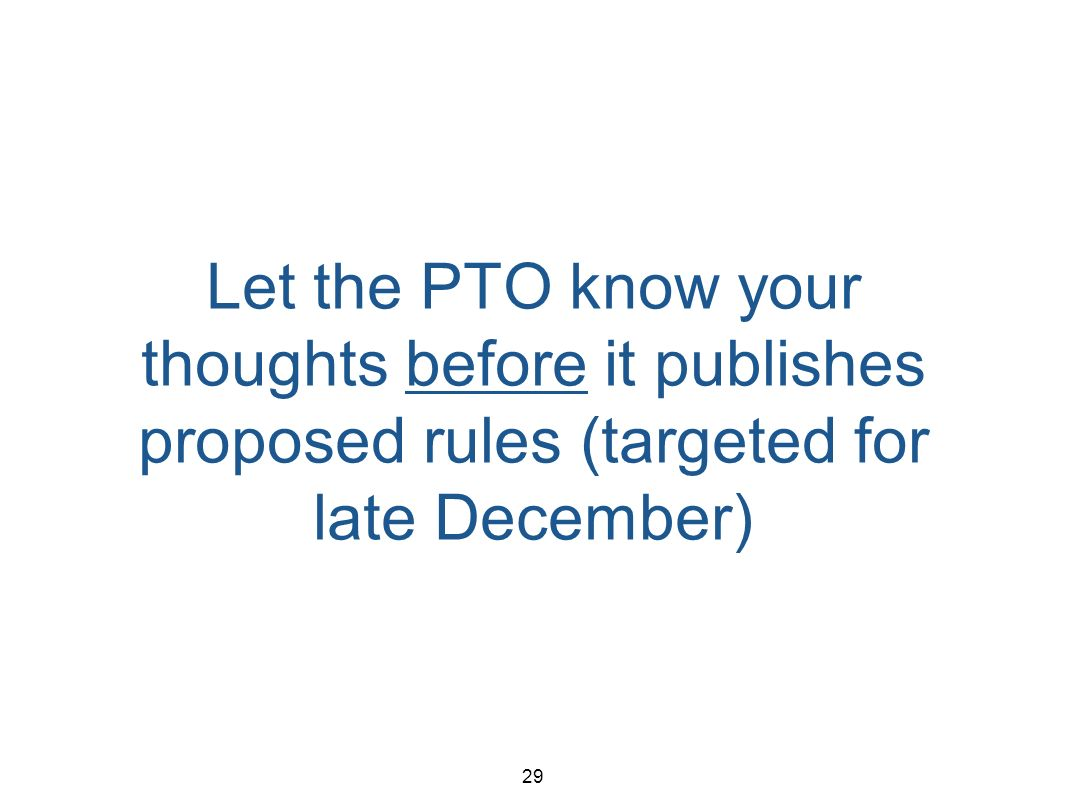 29 Let the PTO know your thoughts before it publishes proposed rules (targeted for late December)