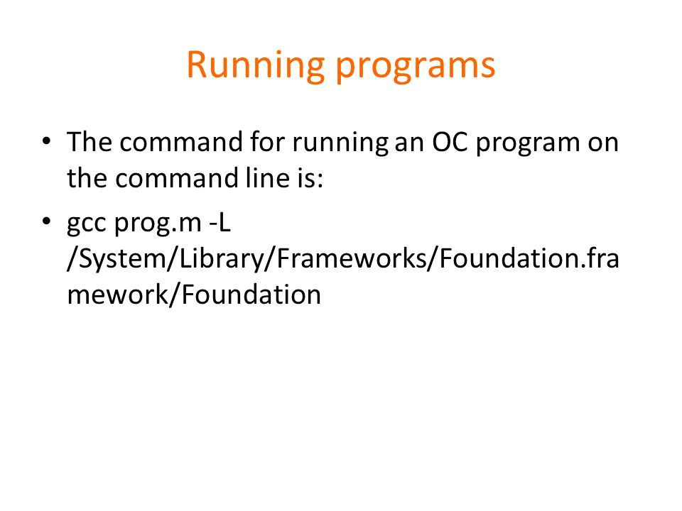 Running programs The command for running an OC program on the command line is: gcc prog.m -L /System/Library/Frameworks/Foundation.fra mework/Foundation