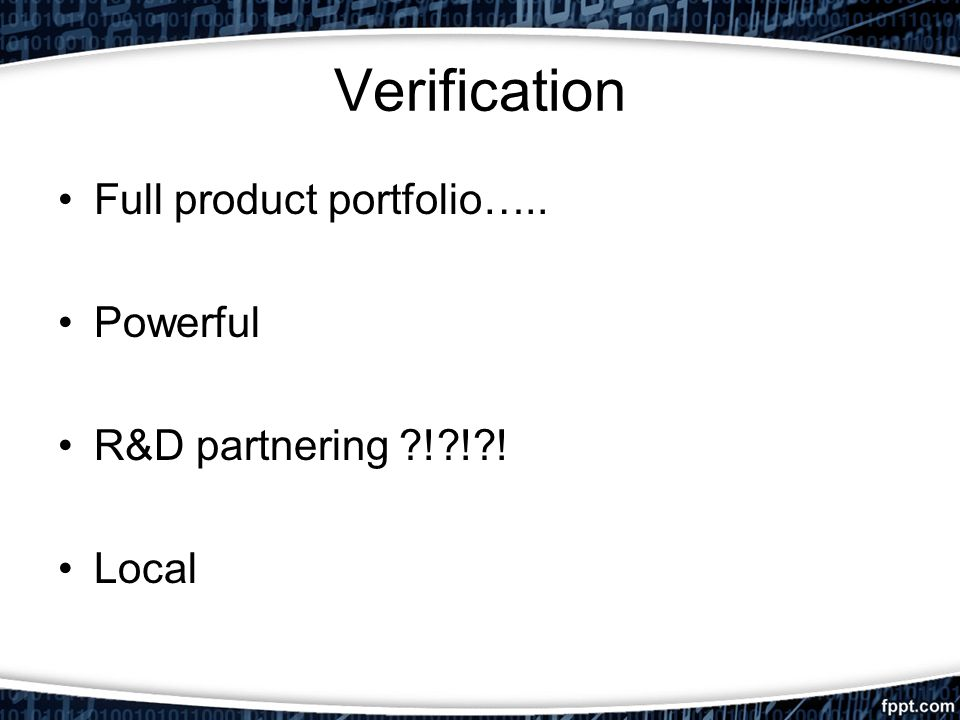 Verification Full product portfolio….. Powerful R&D partnering ! ! ! Local