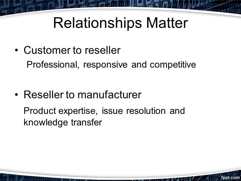 Relationships Matter Customer to reseller Professional, responsive and competitive Reseller to manufacturer Product expertise, issue resolution and knowledge transfer
