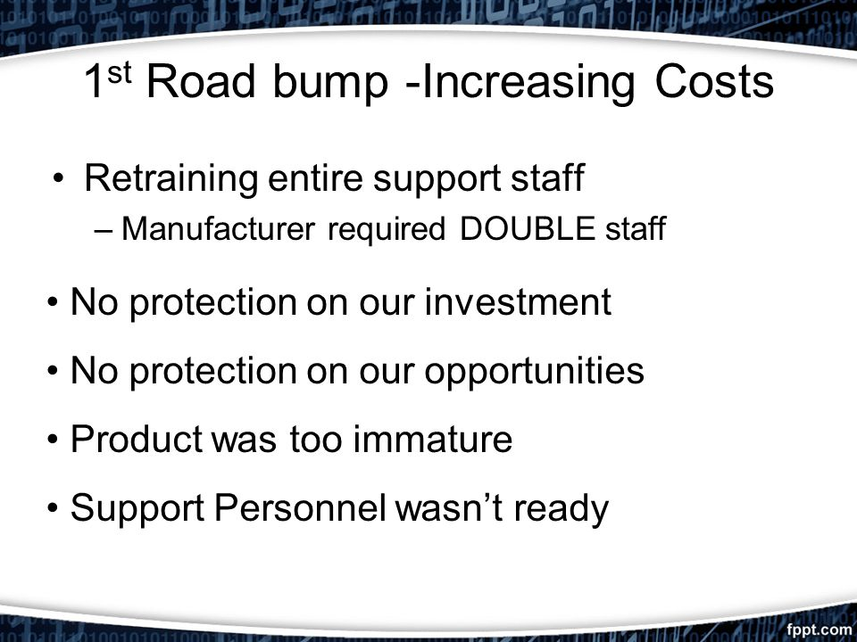 1 st Road bump -Increasing Costs Retraining entire support staff –Manufacturer required DOUBLE staff No protection on our investment No protection on our opportunities Product was too immature Support Personnel wasnt ready