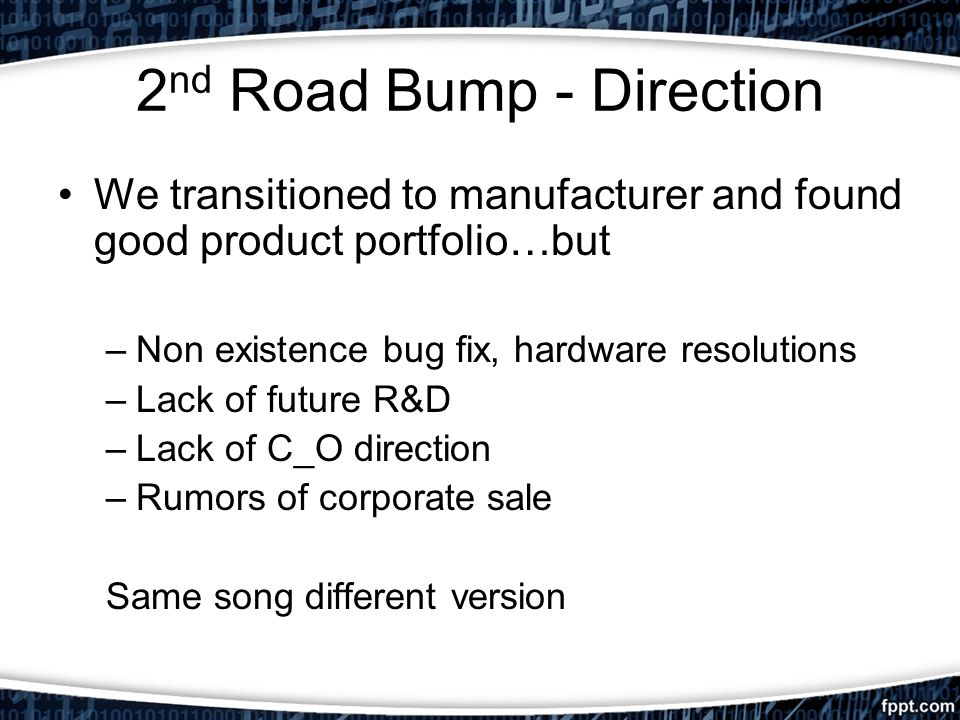 2 nd Road Bump - Direction We transitioned to manufacturer and found good product portfolio…but –Non existence bug fix, hardware resolutions –Lack of future R&D –Lack of C_O direction –Rumors of corporate sale Same song different version
