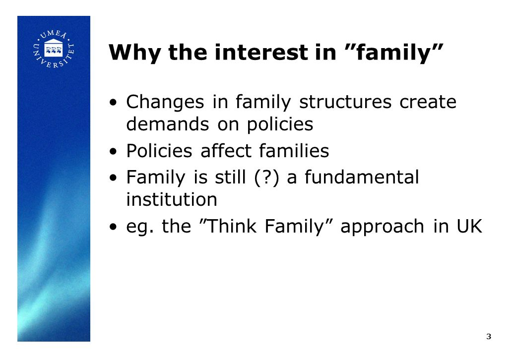 Why the interest in family Changes in family structures create demands on policies Policies affect families Family is still ( ) a fundamental institution eg.