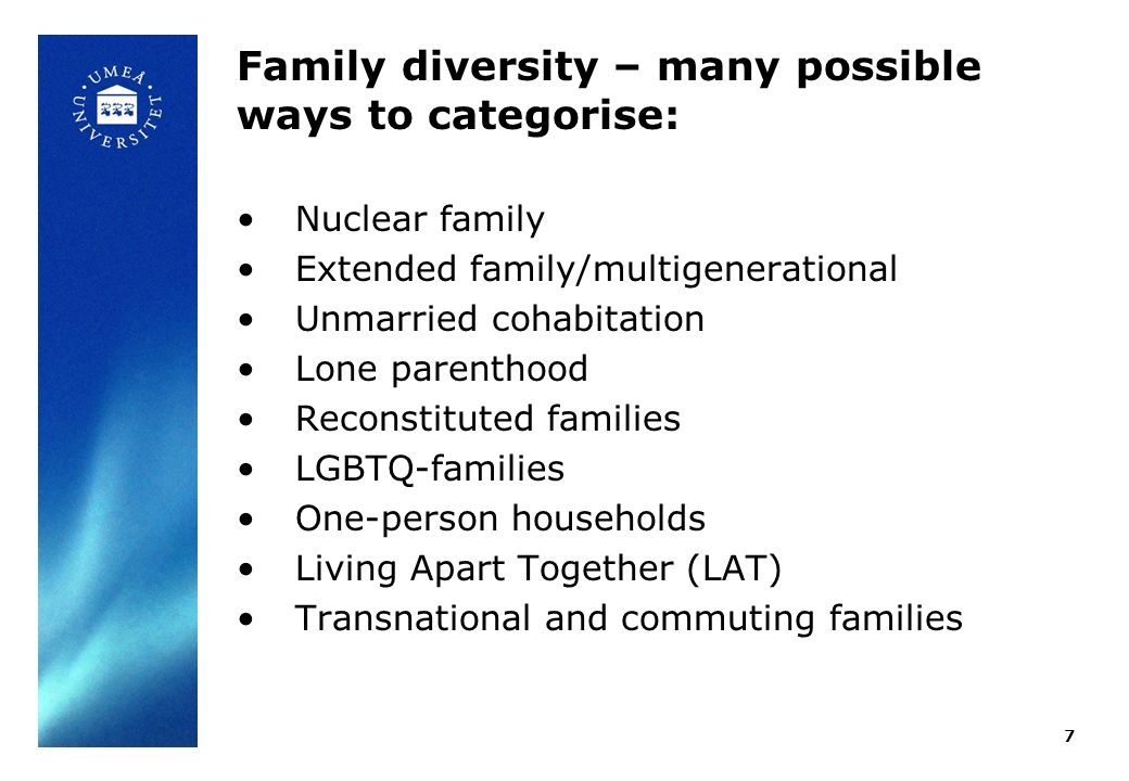 Family diversity – many possible ways to categorise: 7 Nuclear family Extended family/multigenerational Unmarried cohabitation Lone parenthood Reconstituted families LGBTQ-families One-person households Living Apart Together (LAT) Transnational and commuting families