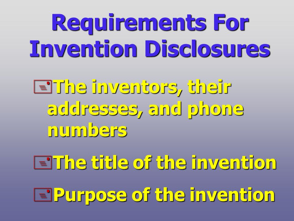 Requirements For Invention Disclosures +The inventors, their addresses, and phone numbers +The title of the invention +Purpose of the invention