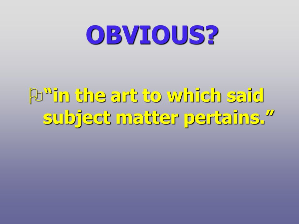 OBVIOUS Oin the art to which said subject matter pertains.