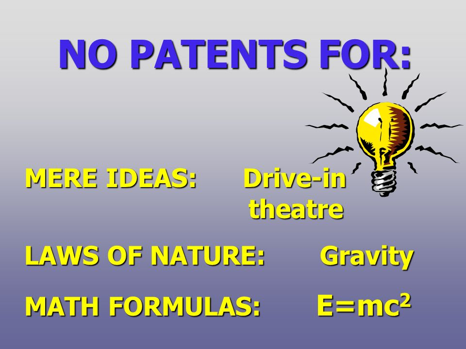 NO PATENTS FOR: MERE IDEAS: Drive-in theatre LAWS OF NATURE: Gravity MATH FORMULAS: E=mc 2