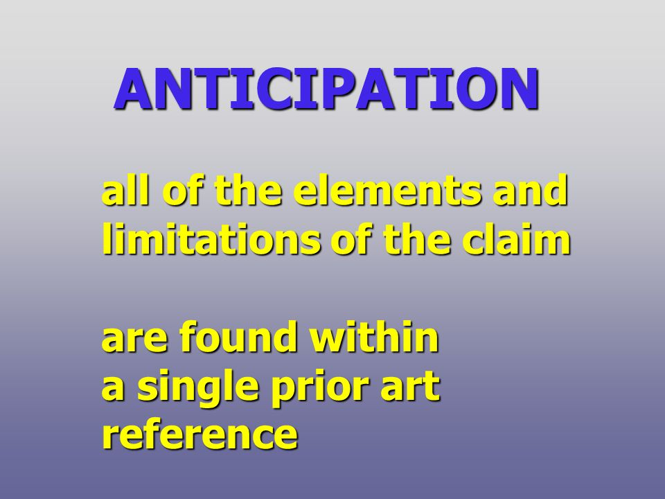 ANTICIPATION all of the elements and limitations of the claim are found within a single prior art reference