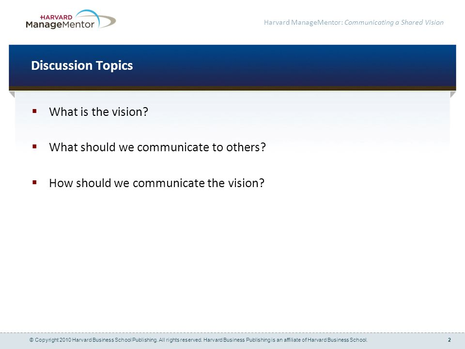 2 Harvard ManageMentor: Communicating a Shared Vision Discussion Topics What is the vision.
