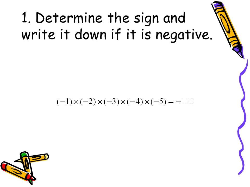 1. Determine the sign and write it down if it is negative.