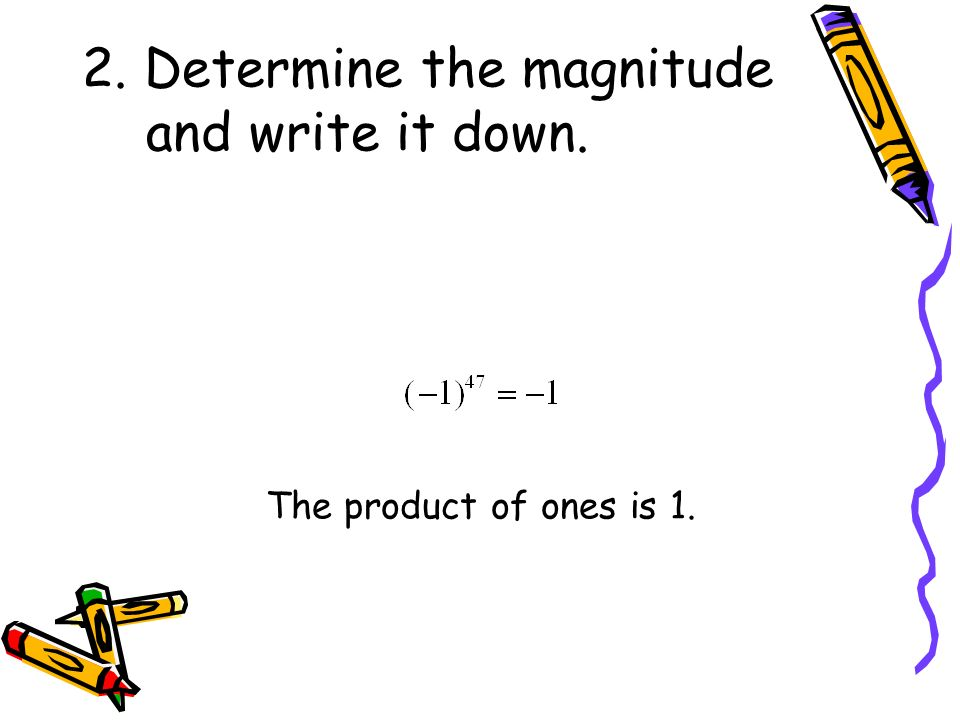 2. Determine the magnitude and write it down. The product of ones is 1.