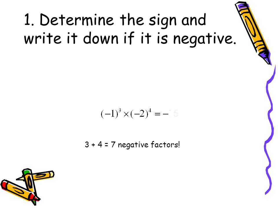 1. Determine the sign and write it down if it is negative. 3 + 4 = 7 negative factors!