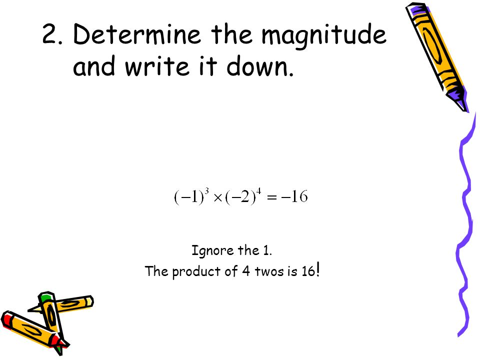 2. Determine the magnitude and write it down. Ignore the 1. The product of 4 twos is 16 !