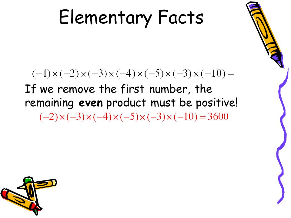 Elementary Facts Now think about multiplying an odd number of negative numbers together.