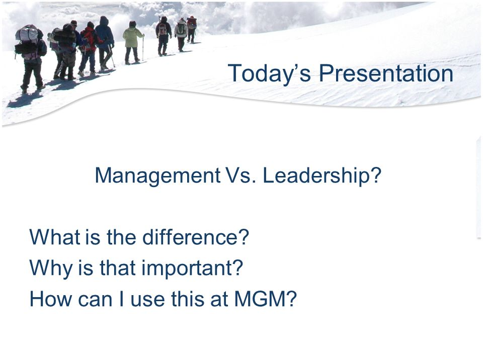 Todays Presentation Management Vs. Leadership. What is the difference.