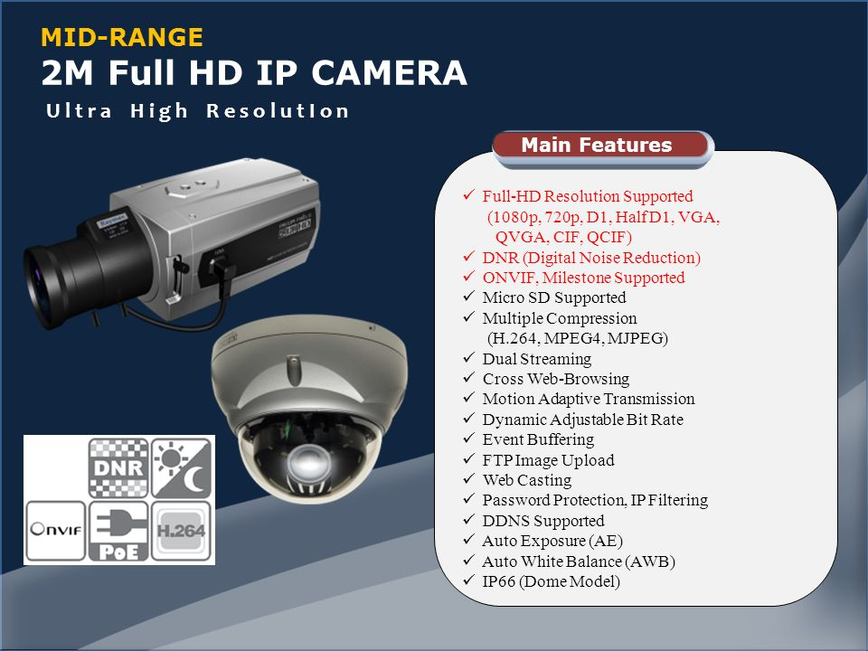 MID-RANGE 2M Full HD IP CAMERA Full-HD Resolution Supported (1080p, 720p, D1, Half D1, VGA, QVGA, CIF, QCIF) DNR (Digital Noise Reduction) ONVIF, Milestone Supported Micro SD Supported Multiple Compression (H.264, MPEG4, MJPEG) Dual Streaming Cross Web-Browsing Motion Adaptive Transmission Dynamic Adjustable Bit Rate Event Buffering FTP Image Upload Web Casting Password Protection, IP Filtering DDNS Supported Auto Exposure (AE) Auto White Balance (AWB) IP66 (Dome Model) Main Features U l t r a H i g h R e s o l u t I o n