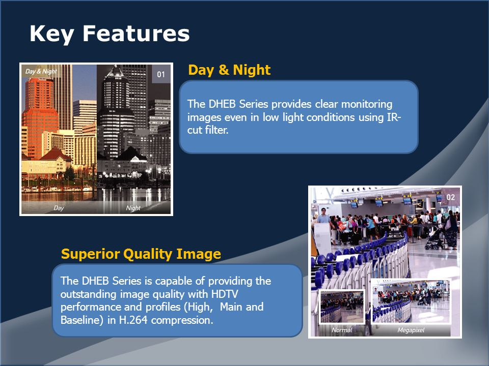 Key Features The DHEB Series provides clear monitoring images even in low light conditions using IR- cut filter.