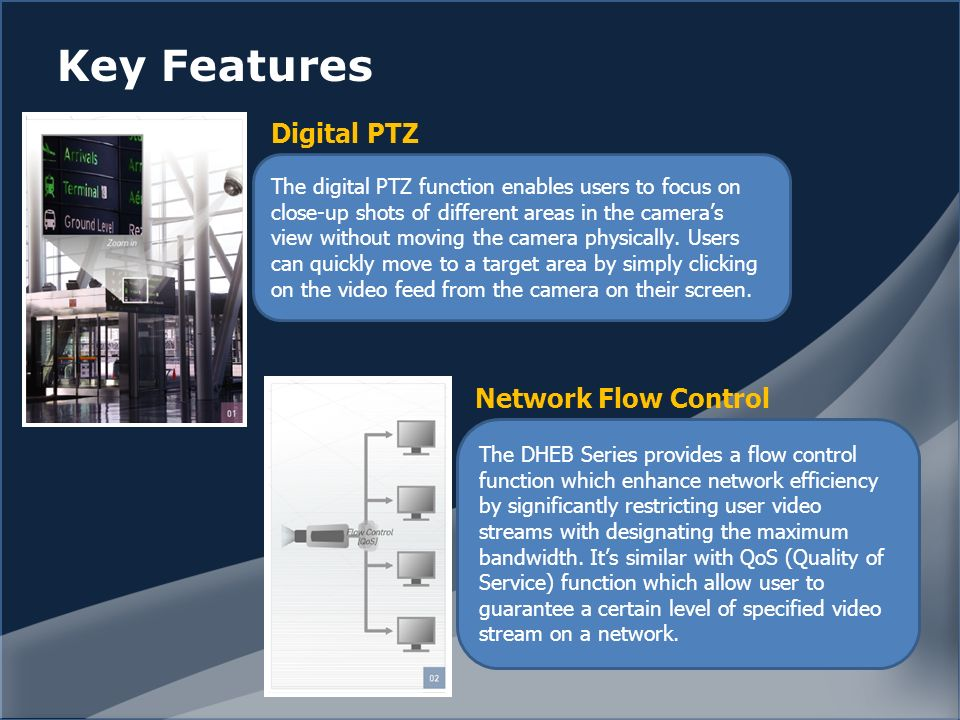 Key Features The digital PTZ function enables users to focus on close-up shots of different areas in the cameras view without moving the camera physically.