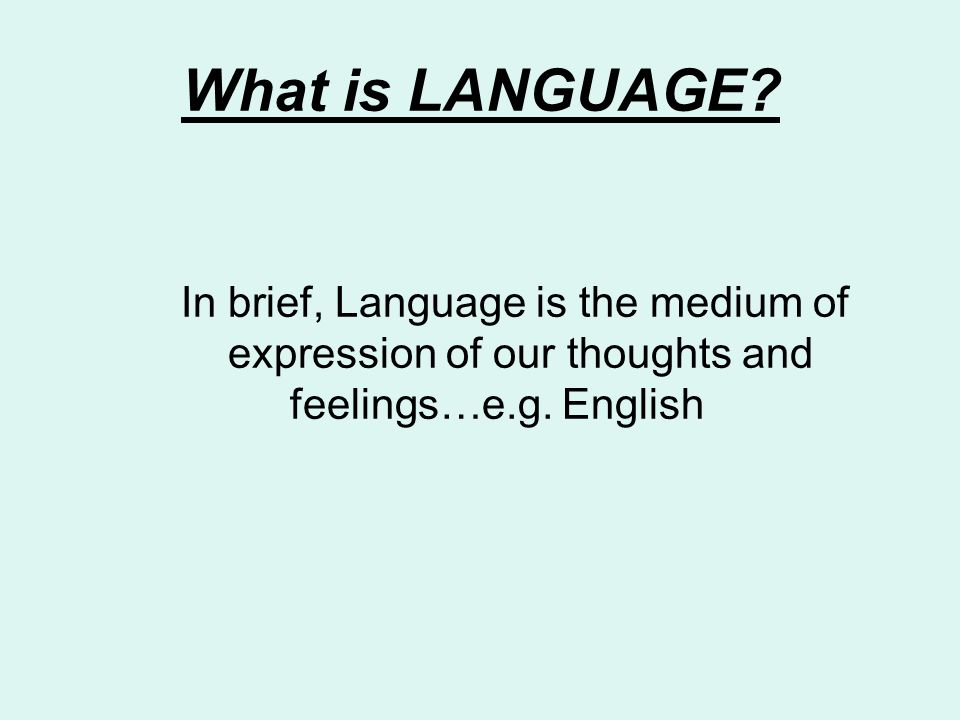 What is LANGUAGE. In brief, Language is the medium of expression of our thoughts and feelings…e.g.
