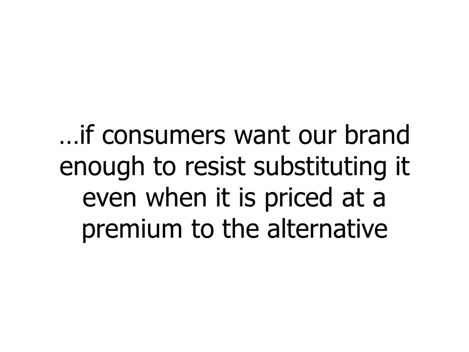 …if consumers want our brand enough to resist substituting it even when it is priced at a premium to the alternative