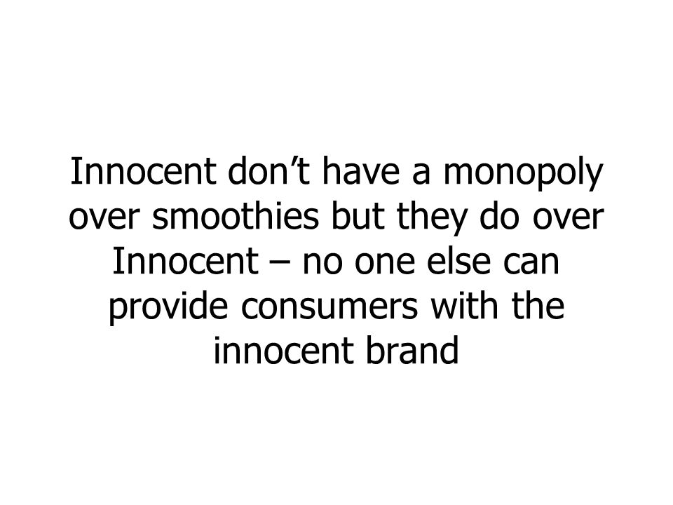 Innocent dont have a monopoly over smoothies but they do over Innocent – no one else can provide consumers with the innocent brand
