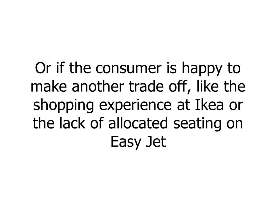Or if the consumer is happy to make another trade off, like the shopping experience at Ikea or the lack of allocated seating on Easy Jet