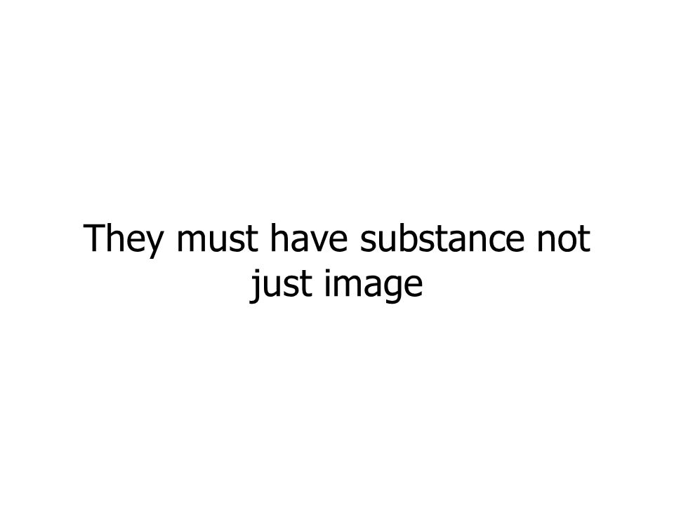 They must have substance not just image