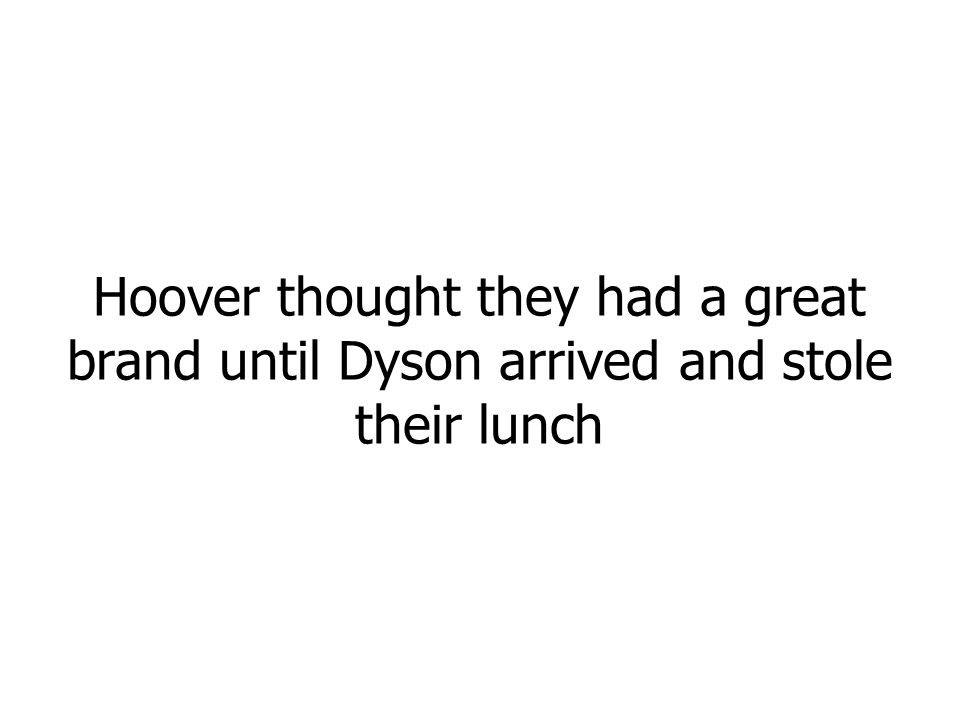Hoover thought they had a great brand until Dyson arrived and stole their lunch