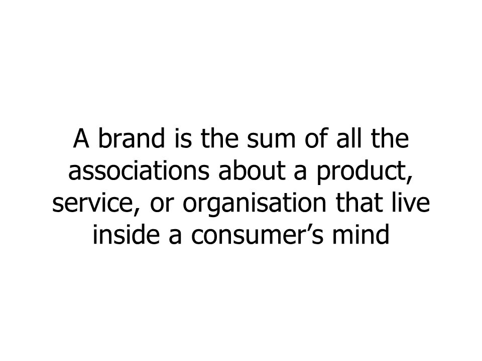 A brand is the sum of all the associations about a product, service, or organisation that live inside a consumers mind