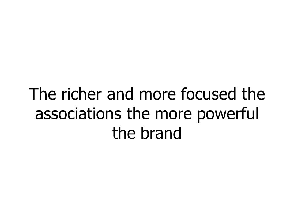 The richer and more focused the associations the more powerful the brand