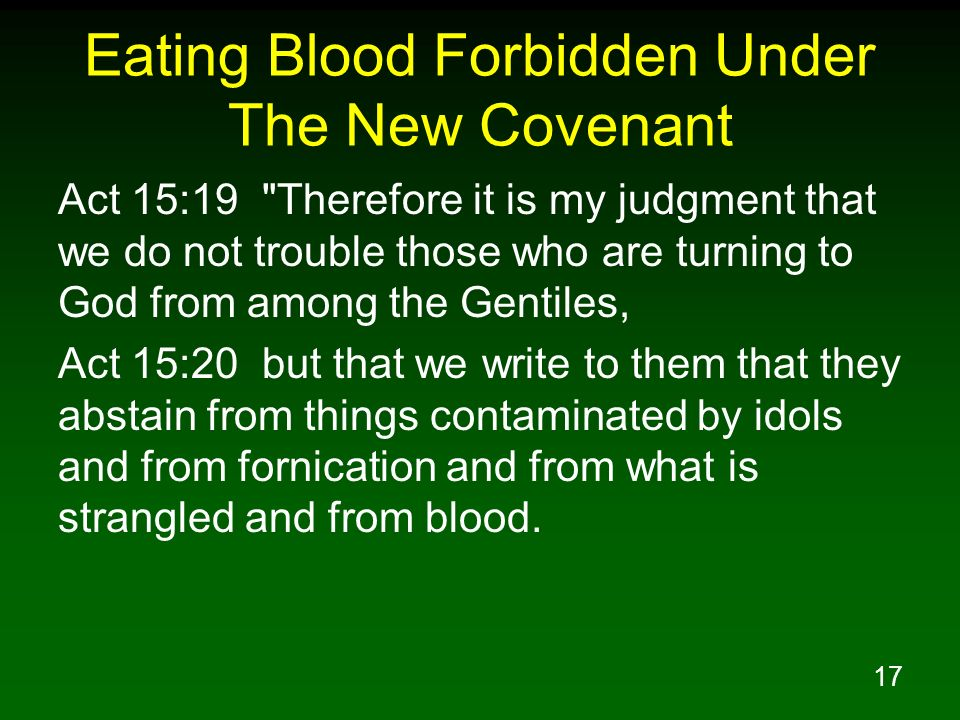 17 Eating Blood Forbidden Under The New Covenant Act 15:19 Therefore it is my judgment that we do not trouble those who are turning to God from among the Gentiles, Act 15:20 but that we write to them that they abstain from things contaminated by idols and from fornication and from what is strangled and from blood.