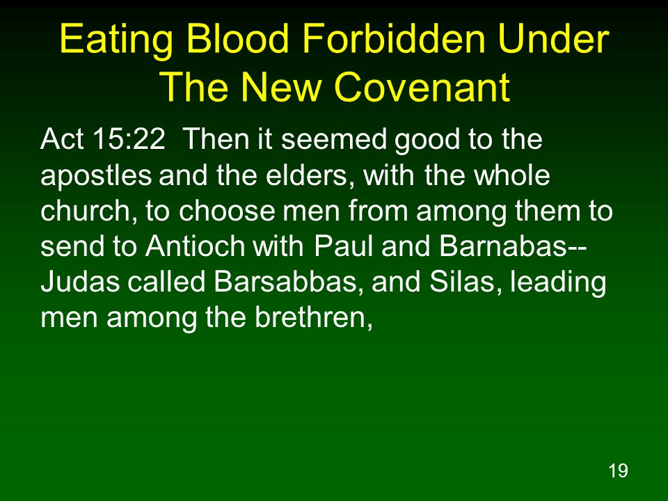19 Eating Blood Forbidden Under The New Covenant Act 15:22 Then it seemed good to the apostles and the elders, with the whole church, to choose men from among them to send to Antioch with Paul and Barnabas-- Judas called Barsabbas, and Silas, leading men among the brethren,