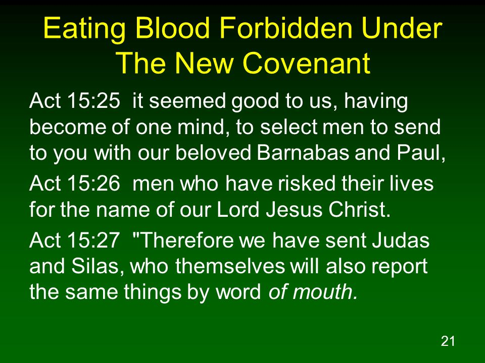 21 Eating Blood Forbidden Under The New Covenant Act 15:25 it seemed good to us, having become of one mind, to select men to send to you with our beloved Barnabas and Paul, Act 15:26 men who have risked their lives for the name of our Lord Jesus Christ.