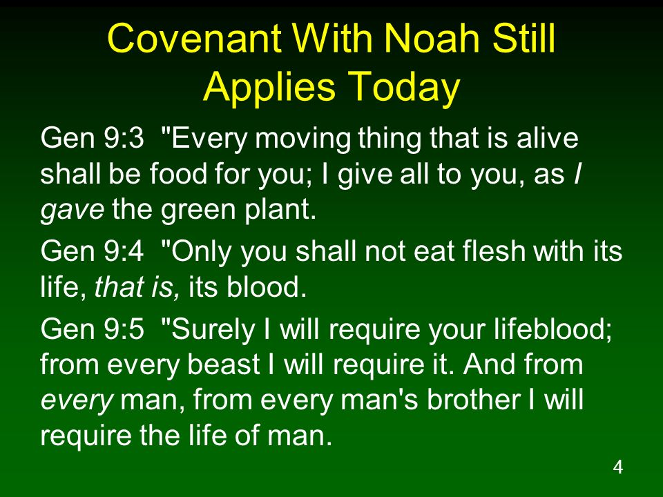 4 Covenant With Noah Still Applies Today Gen 9:3 Every moving thing that is alive shall be food for you; I give all to you, as I gave the green plant.